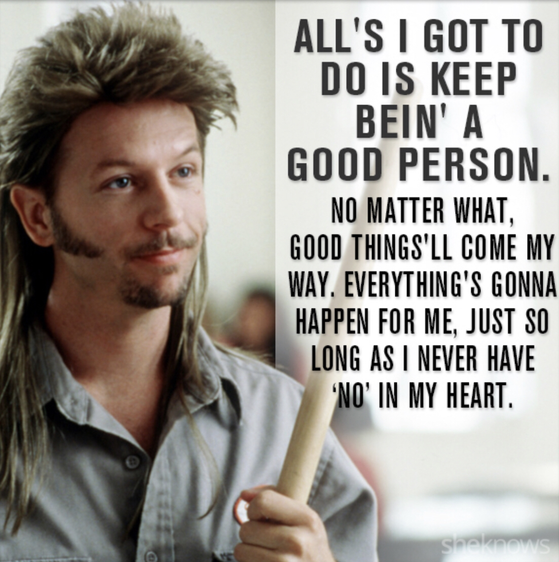 [Image] Joe Dirt had the right idea: positive affirmations, positive thoughts