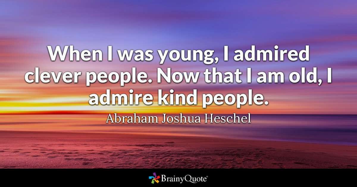 """When I was young, I admired clever people. Now that I am old, I admire kind people."" – Abraham Joshua Heschel [1200×630]"