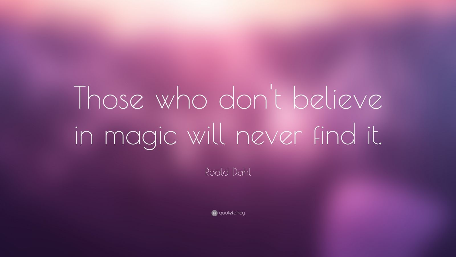 """Those who don't believe in magic will never find it"" Roald Dahl [1600;900]"