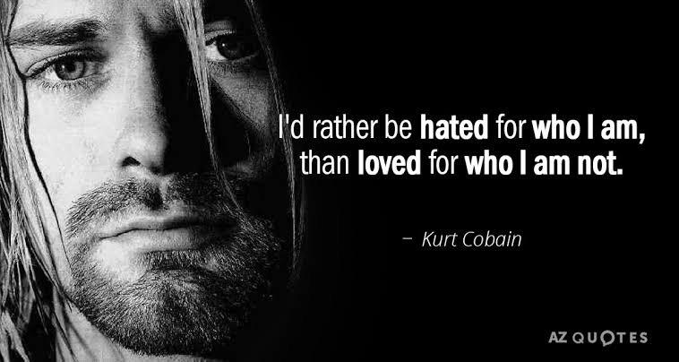"""'de rather be hated for who I am,  than loved for who I am not. ' ' — Kurt https://inspirational.ly"