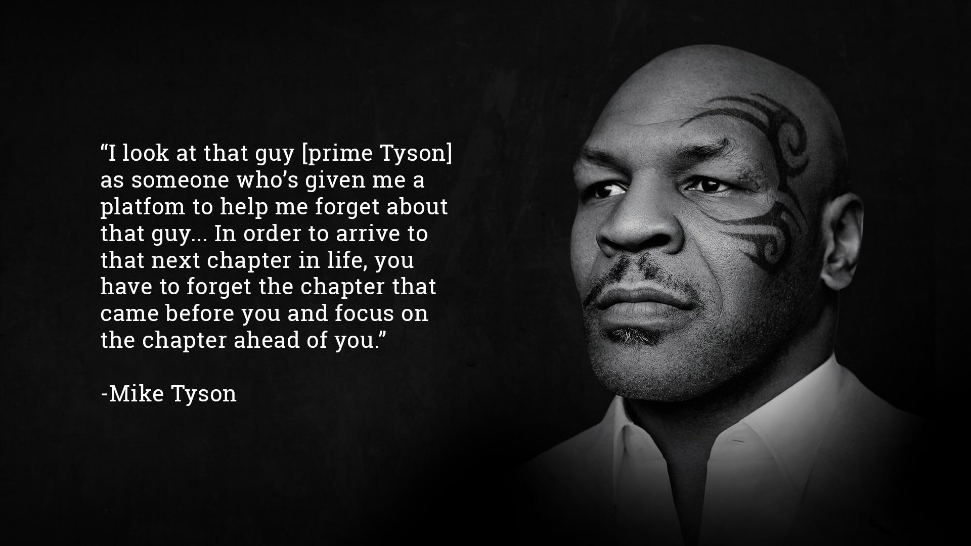 """""""I look at that guy [prime Tyson] as someone who's given me a platform to help me forget about that guy… In order to arrive to that next chapter in life, you have to forget the chapter that came before you and focus on the chapter ahead of you."""" -Mike Tyson (1920×1080)"""