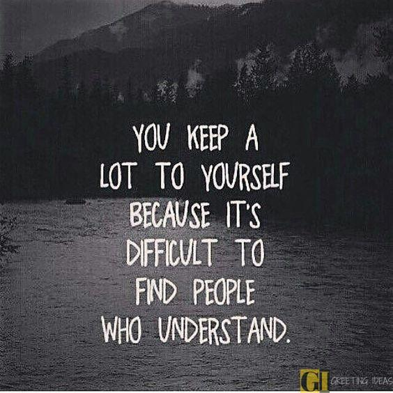 """You keep a lot to yourself because it's difficult to find people who understand."" – Unknown [564×564]"