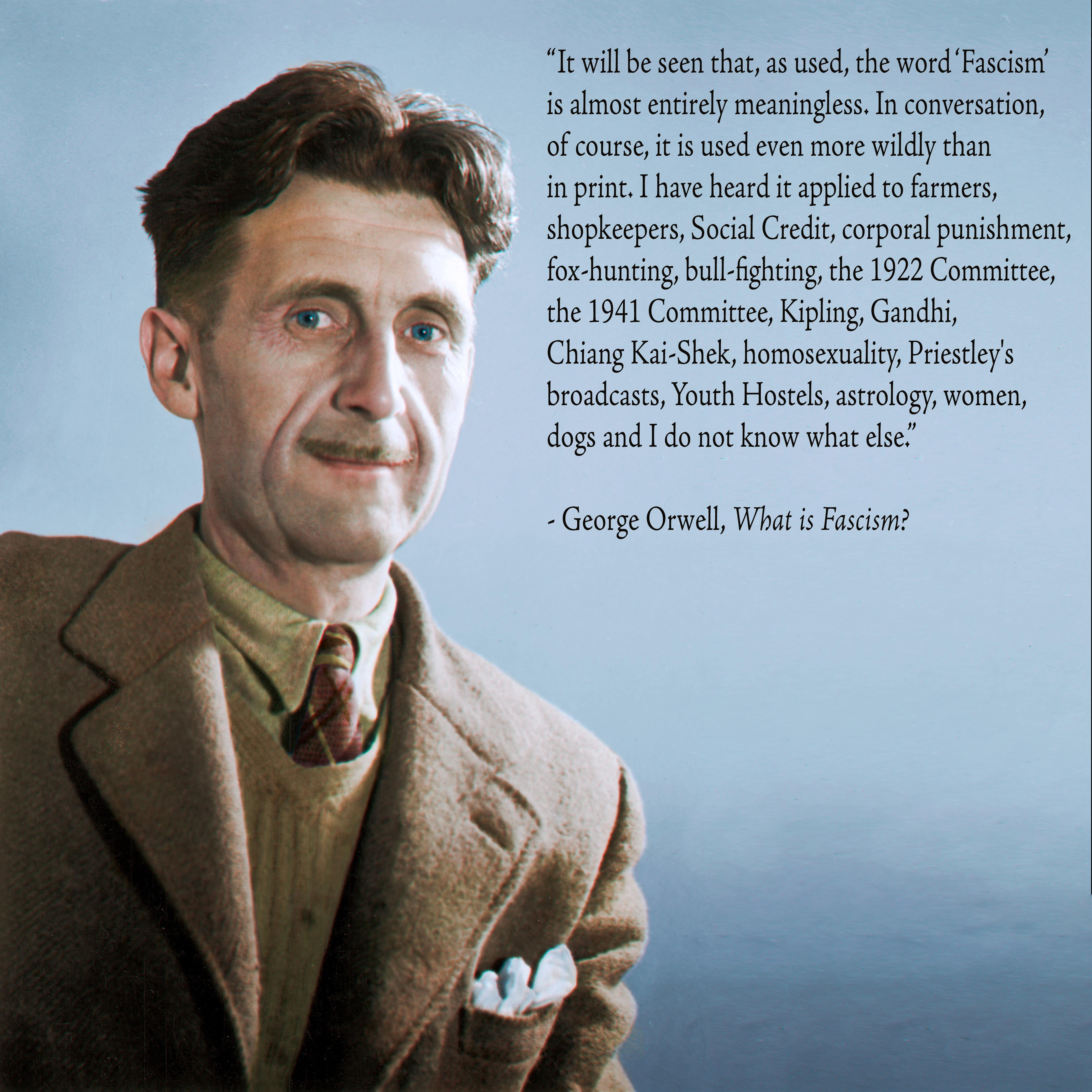 """""""It will be seen that, as used, the word 'Fascism' is almost entirely meaningless. In conversation, of course, it is used even more wildly than in print. I have heard it applied to farmers, shopkeepers, Social Credit, corporal punishment, fOX'hunting, bull'fighting, the 1922 Committee, the 1941 Committee, Kipling, Gandhi, Chiang Kai'Shek, homosexuality, Priestley's broadcasts, Youth Hostels, astrology, women, / do s andIdo not know what else."""" , George Orwell, What is Fascism? https://inspirational.ly"""