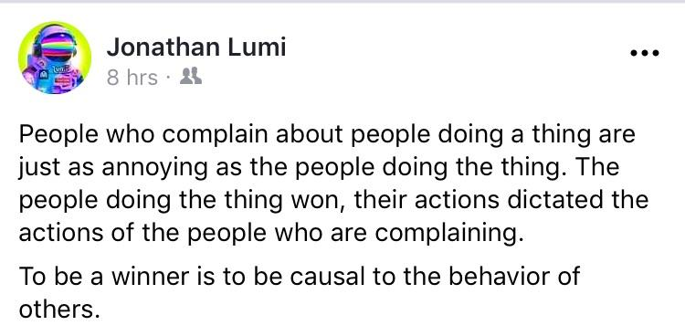 Jonathan Lumi {:3 hrs ~ ll. People who complain about people doing a thing are just as annoying as the people doing the thing. The people doing the thing won, their actions dictated the actions of the people who are complaining. To be a winner is to be causal to the behavior of others. https://inspirational.ly