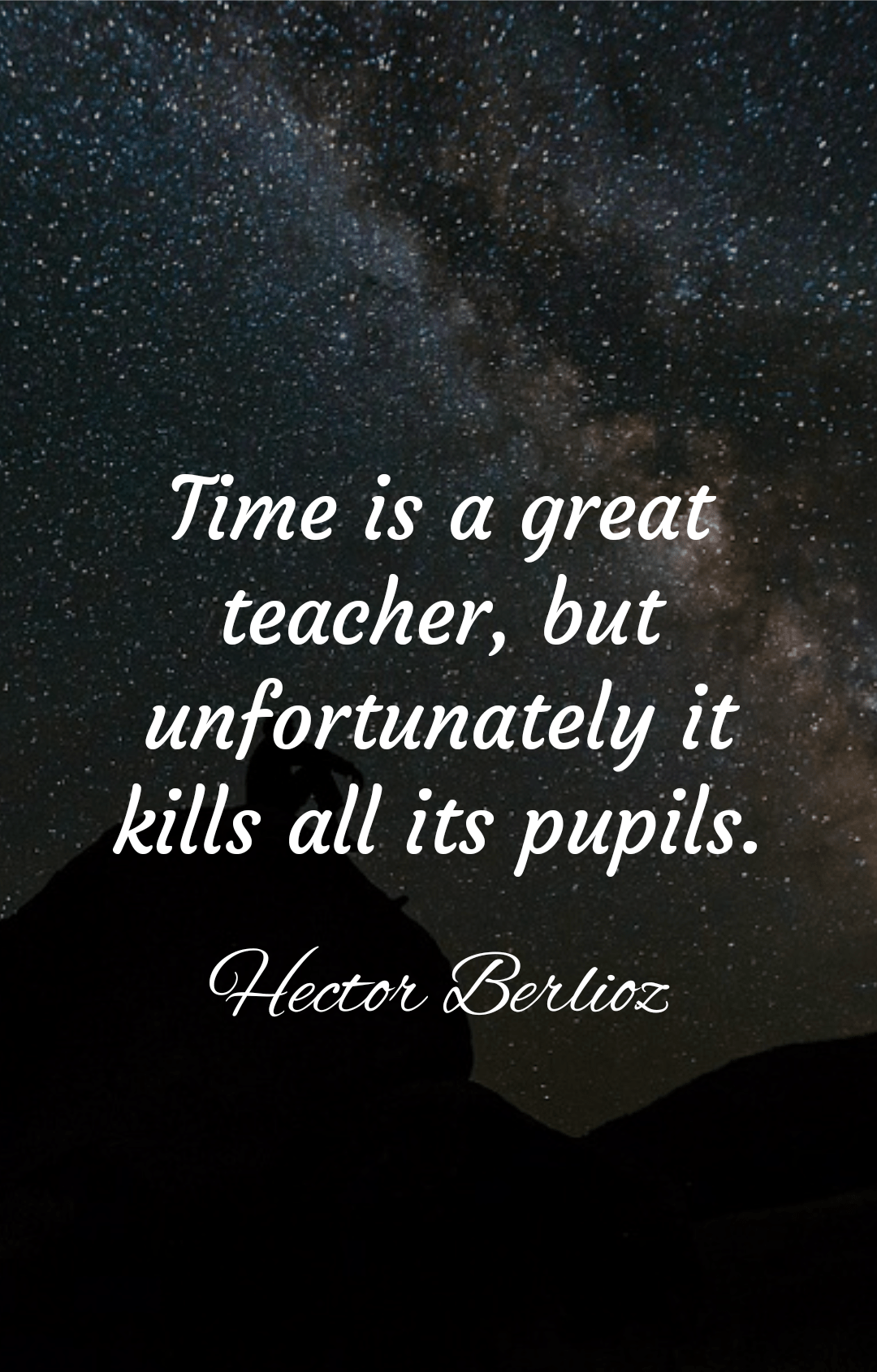 """Time is a great teacher, but unfortunately it kills all its pupils."" Hector Berlioz [1080×1690]"