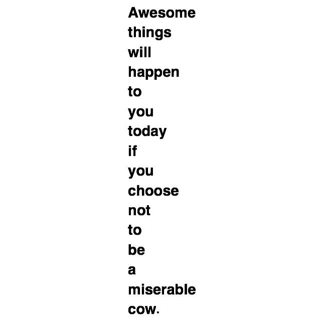 Awesome things will happen to you today if you choose not to be a miserable cow. https://inspirational.ly