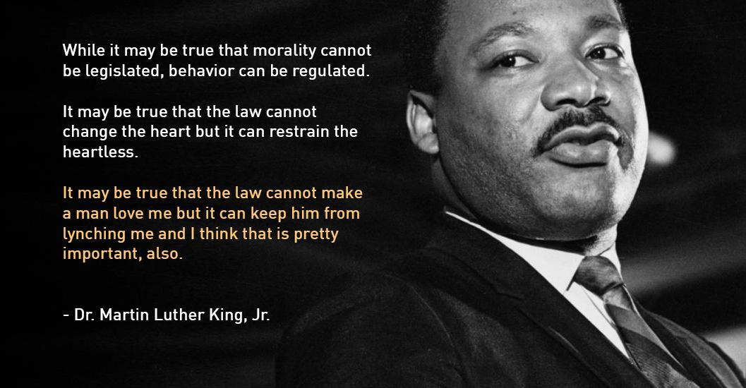 While it may be true that morality cannot be legislated, behavior can be regulated. It may be true that the law cannot change the heart but it can restrain the heartless. It may be true that the law cannot make a man love me but it can keep him from lynching me and I think that is pretty important, also. - Dr. Martin Luther King, Jr. https://inspirational.ly