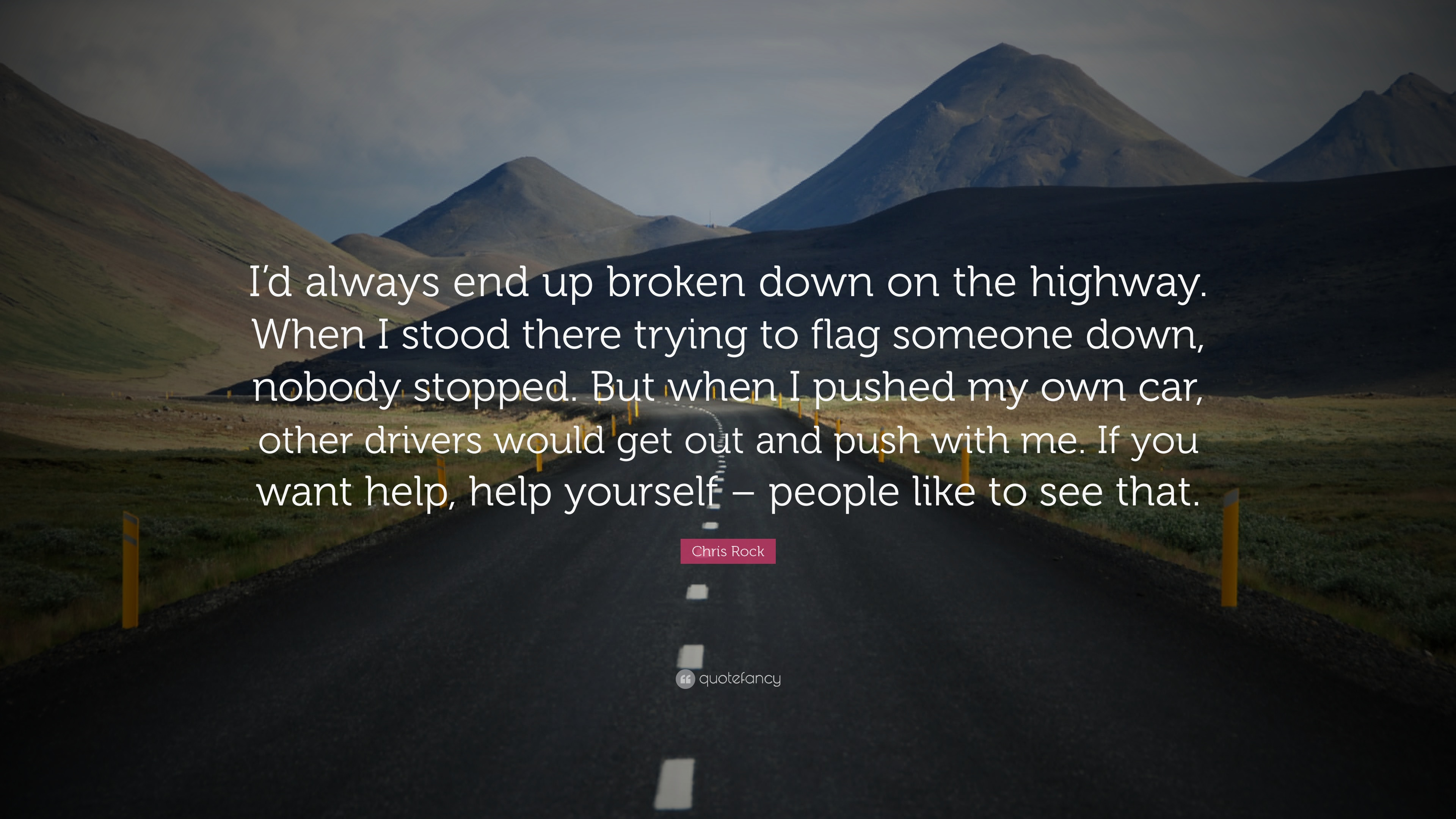 """I'd always end up broken down on the highway. When I stood there trying to flag someone down, nobody stopped. But when I pushed my own car, other drivers would get out and push with me. If you want help, help yourself – people like to see that.""— Chris Rock [3840×2160]"