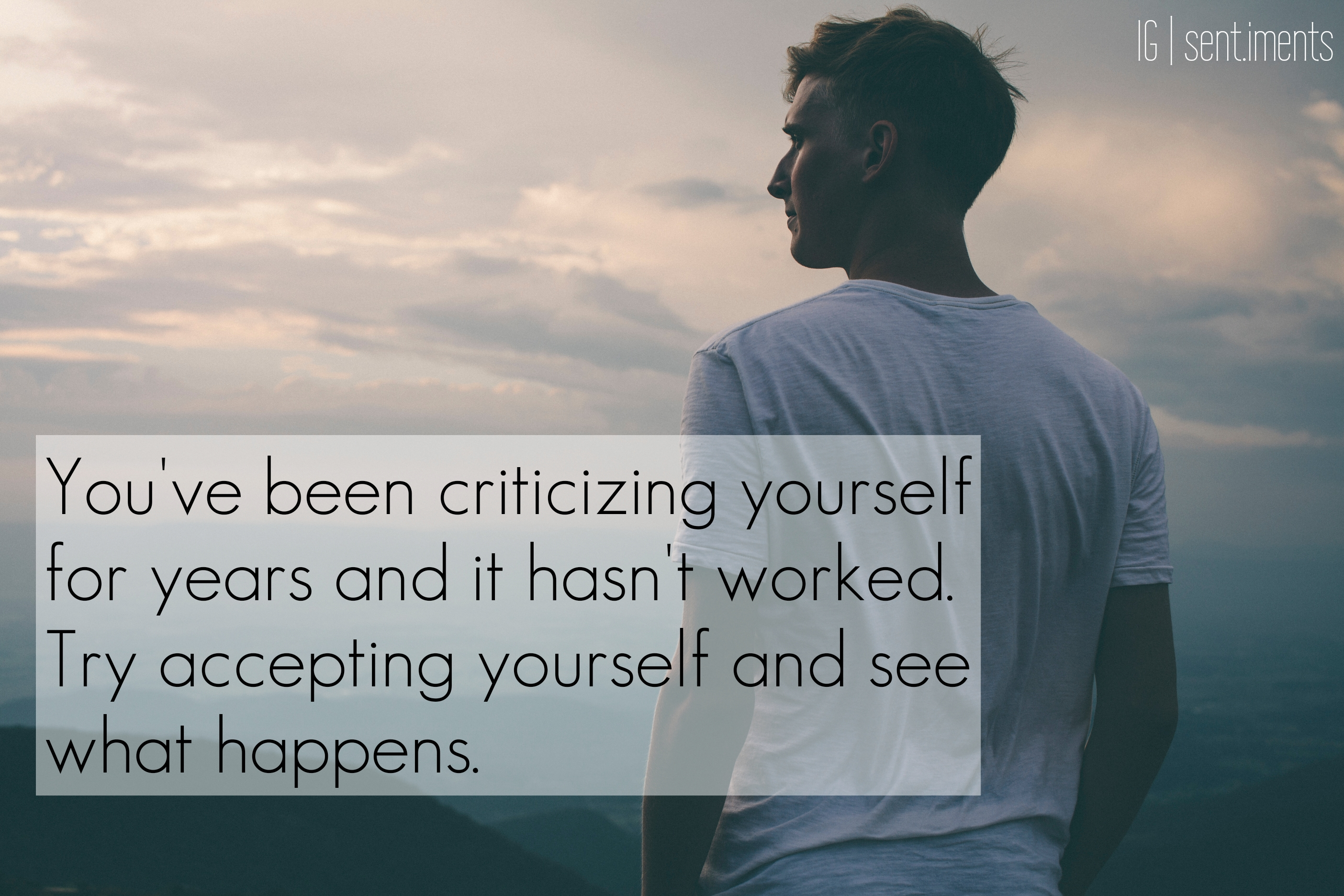 You've been criticizing yourself for years and it hasn't worked. Try accepting yourself and see what happens by Unknown (2808X1872)