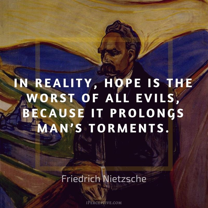 In reality, hope is the worst of all evils, because it prolongs man's torments. – Freidrich Nietzsche (800×800)