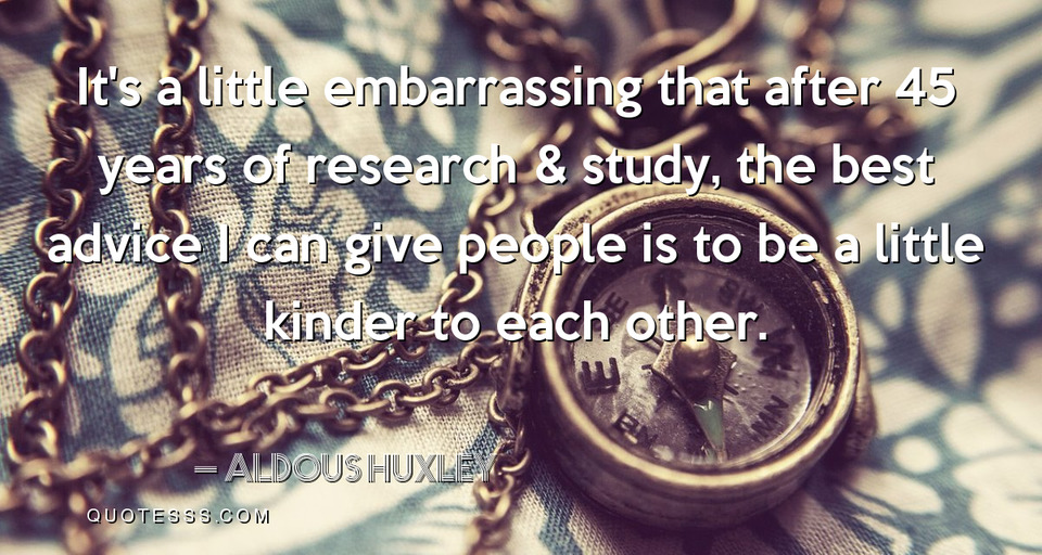 """It's a little embarrassing that after 45 years of research & study, the best advice I can give people is to be a little kinder to each other."" – Aldous Huxley [960×512]"