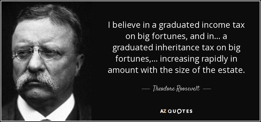 """I believe in a graduated income tax on big fortunes.."" Theodore Roosevelt [850×400]"