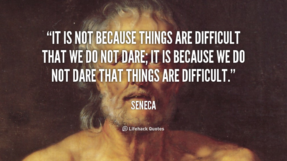 [Image] It is not because things are difficult that we do not dare, it is because we do not dare that they are difficult. Seneca