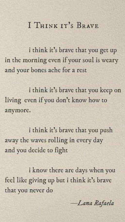 [Image] I know there are days when you feel like giving up but I think it's brave that you never do.