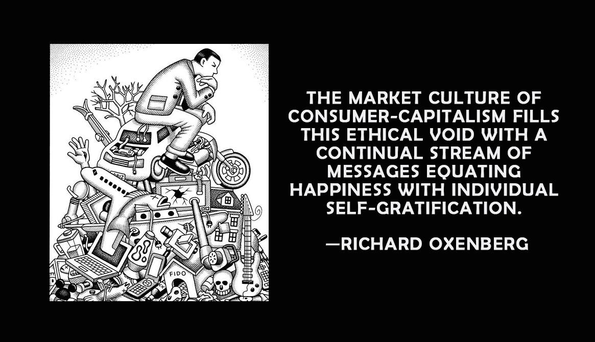 """The market culture of consumer-capitalism fills the ethical void with a continual stream of messages equating happiness with individual self-gratification.""—Richard Oxenberg [1165×670] [OC]"