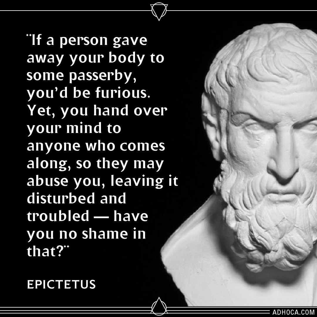 """If a person gave away your body to some passerby, you'd be furious. Yet, you hand over your mind to anyone who comes along, so they may abuse you, leaving it disturbed and troubled — have you no shame in that?"" -Epictetus [1080×1080]"