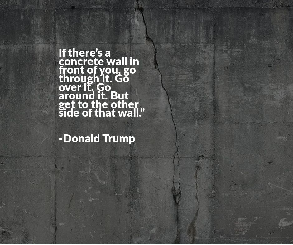 If there's a concrete wall in front of you, go through it. Go over it. Go around it. But get to the other side of that wall. -Donald Trump [940 x 788]