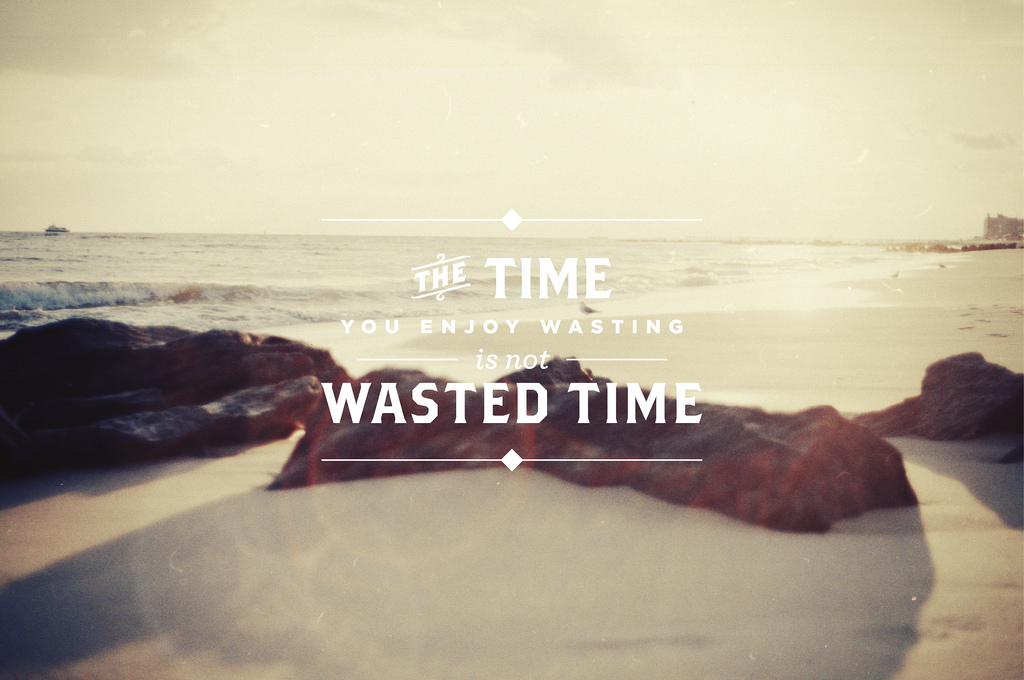 [Image] The time you enjoy wasting is not wasted time!