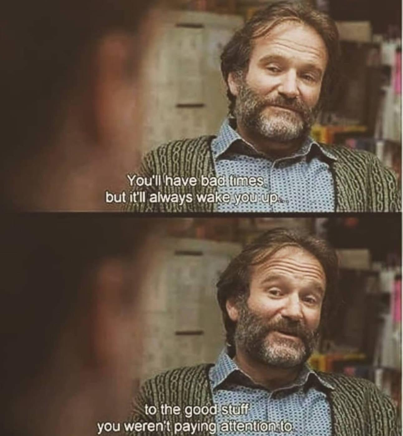 [image] Robin Williams was taken too soon. Though he will always live on through his characters. Don't let bad times get you down