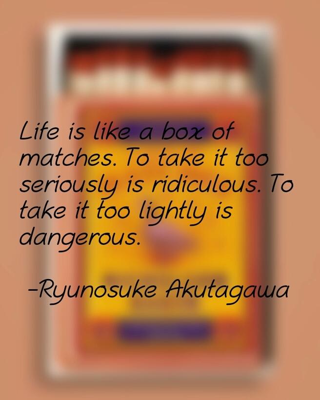 """""""Life is like a box of matches…"""" – Ryunosuke Akutagawa [656×820]"""