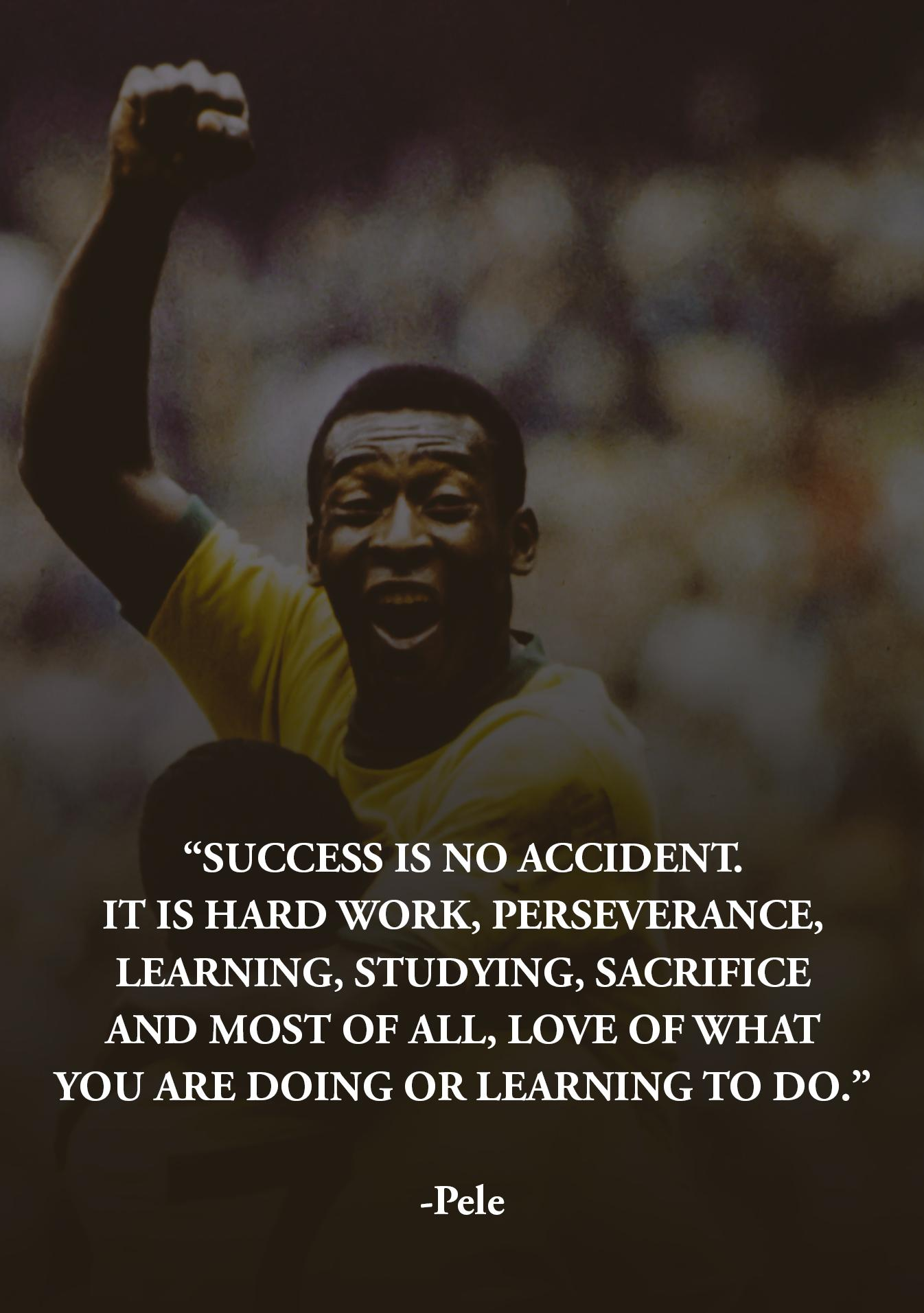 """Success is no accident. It is hard work, perseverance, learning, studying, sacrifice and most of all, love of what you are doing or learning."" -Pele [1346 × 1913]"