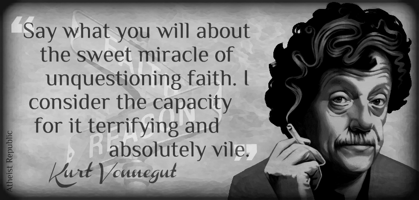 """Say what you will about the sweet miracle of unquestioning faith. I consider the capacity for it terrifying and absolutely vile."" Kurt Vonnegut [843×403]"