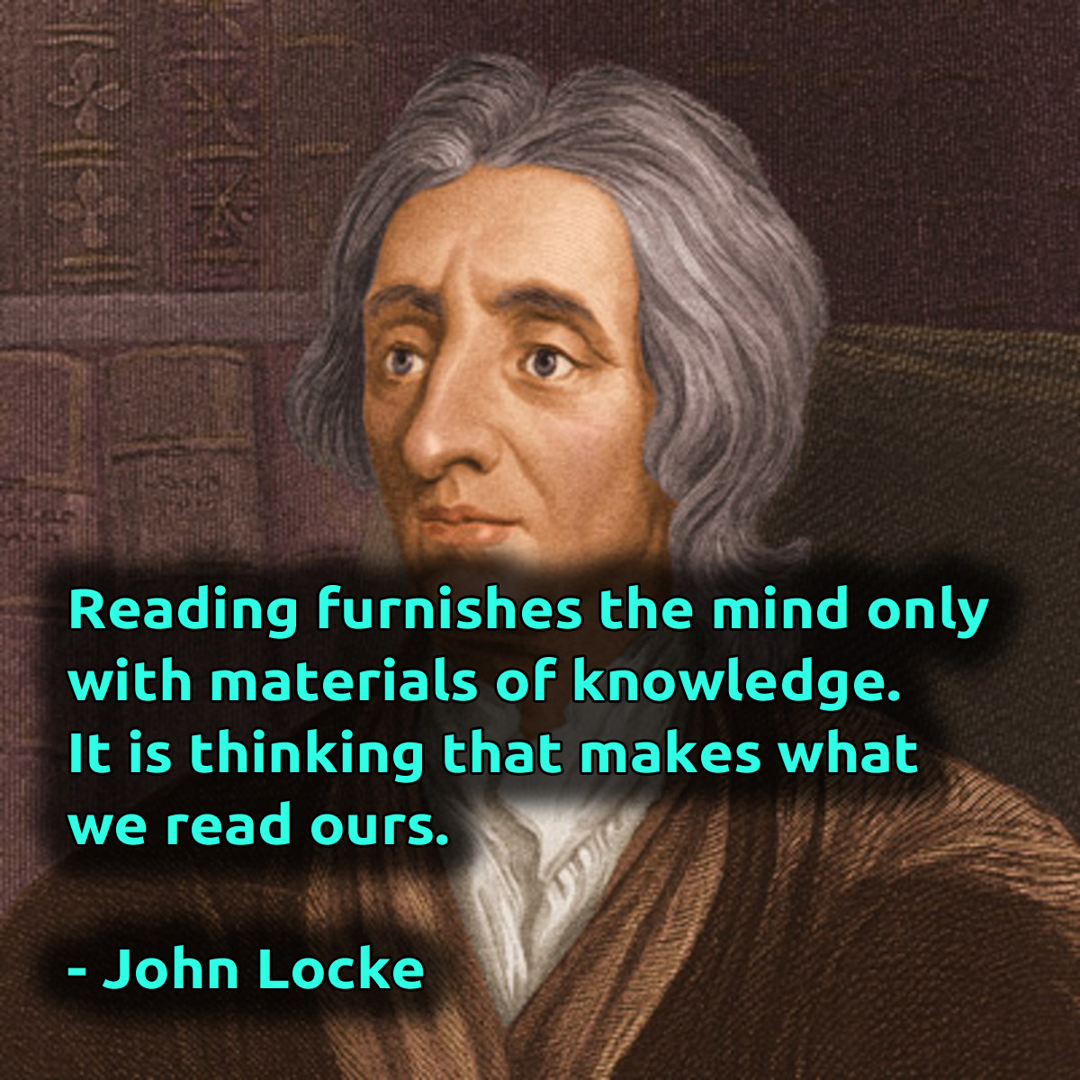 """Reading furnishes the mind only with materials of knowledge; it is thinking that makes what we read ours."" – John Locke [1200×1200]"