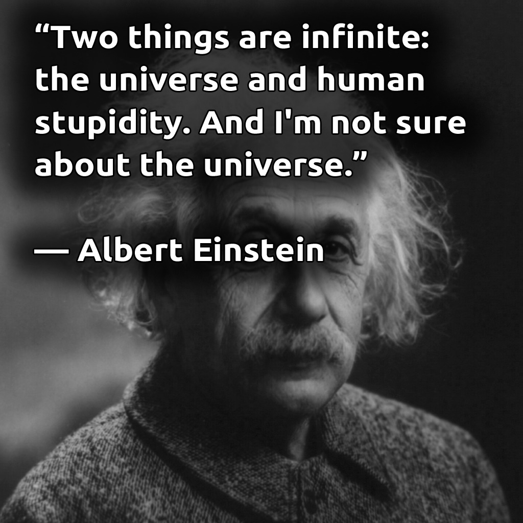 """Two things are infinite: the universe and human stupidity. And I'm not sure about the universe."" – Albert Einstein [1024×1024]"