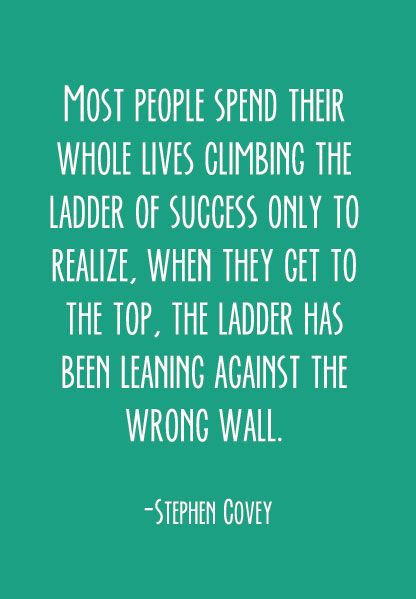 [Image] Most people spend their whole lives climbing the ladder of success only to realize, when they get to the top, the ladder has been leaning against the wrong wall. – Stephen covey