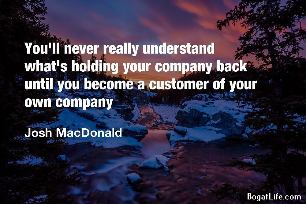 """…until you become a customer of your own company."" ~Josh MacDonald [1000×666]"