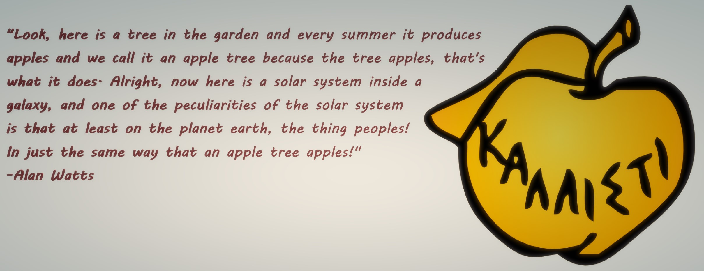 """Here is a tree in the garden and every summer it produces apples and we call it an apple tree because the tree apples […] now here is a solar system inside a galaxy and one of the peculiarities of the solar system is that at least on the planet earth, the thing peoples!"" -Alan Watts [2417×931]"