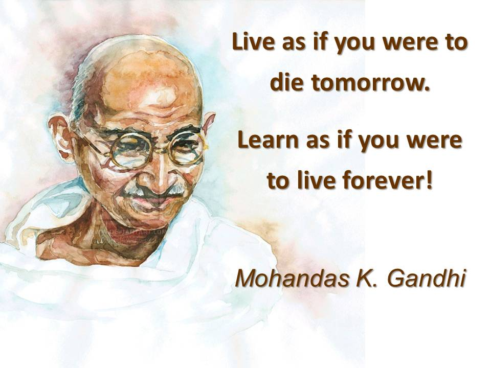 Live as if you were to die tomorrow. Learn as if you were to live forever! Moirandas K. Gandhi https://inspirational.ly