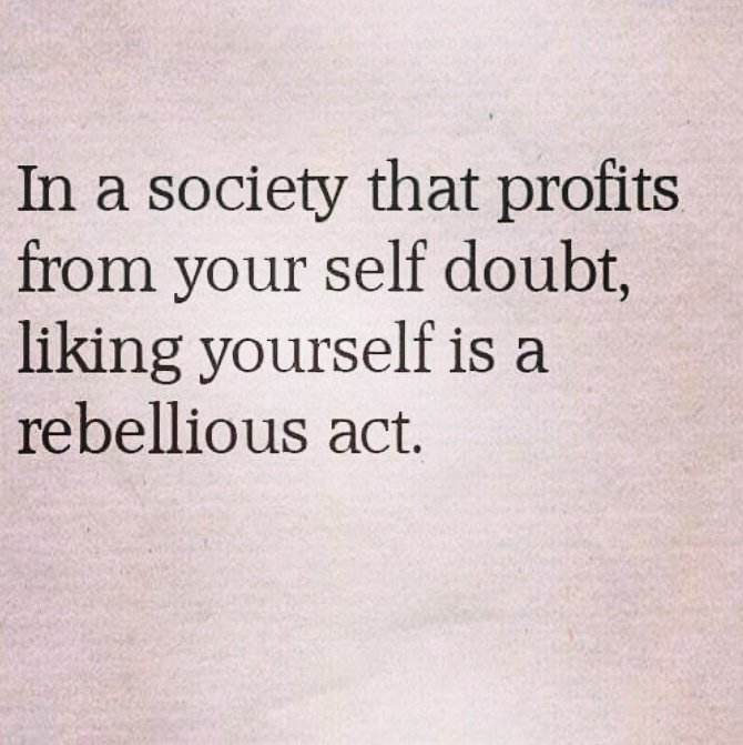 In a society that profits from your self doubt, liking yourself is a rebellious act. https://inspirational.ly