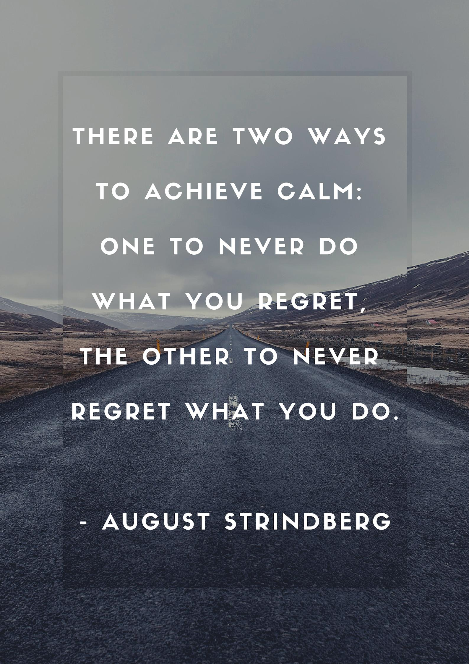"""There are two ways to achieve calm: one is to never do what you regret, the other to never regret what you do."" -August Strindberg [1587×2245]"