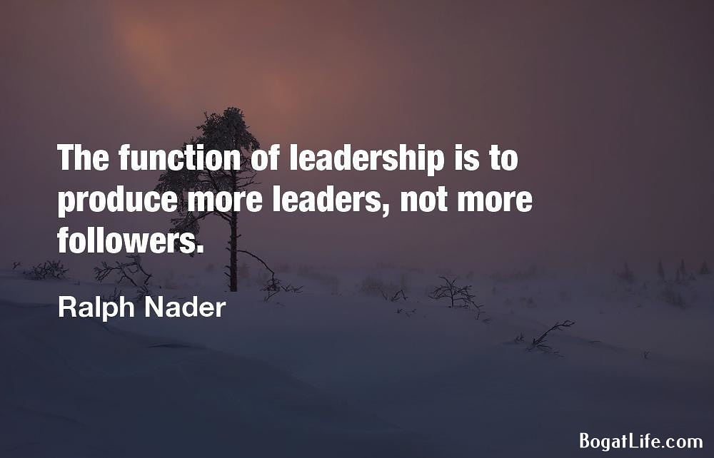 """The function of leadership is to produce more leaders…"" ~Ralph Nader [1000×642]"