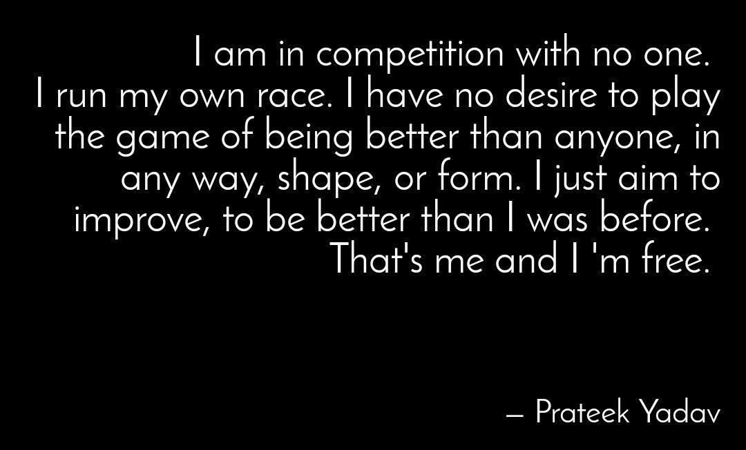 I am in competition with no-one. I run my own race. I have no desire to play the game of being better than anyone, in any way, shape or form. I just aim to improve, to be better than I was before. That's me and I am free. -Prateek Yadav [1080;650]