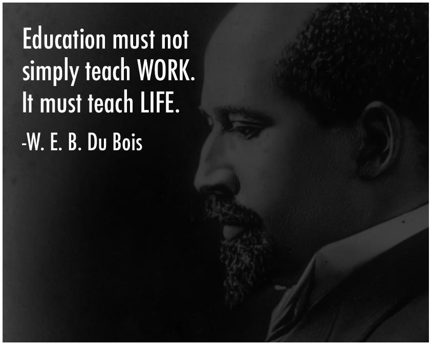 """Education must not simply teach work. It must teach life."" -W. E. B. Du Bois [844 × 675]"