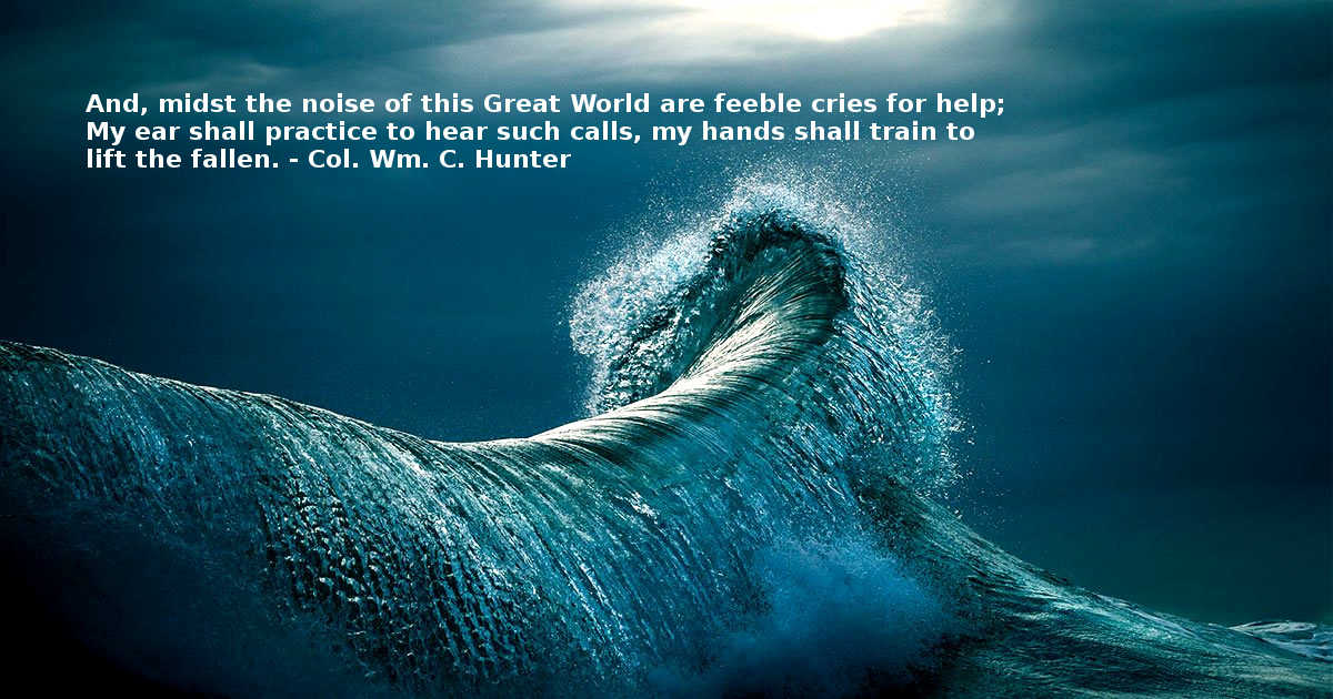 """And, midst the noise of this Great World are feeble cries for help; My ear shall practice to hear such calls, my hands shall train to lift the fallen."" – Col. Wm. C. Hunter, 1906 [960×504]"