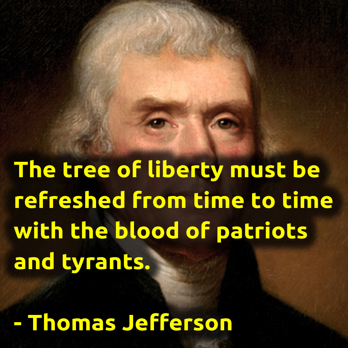"""The tree of liberty must be refreshed from time to time with the blood of patriots and tyrants."" – Thomas Jefferson [1200×1200]"