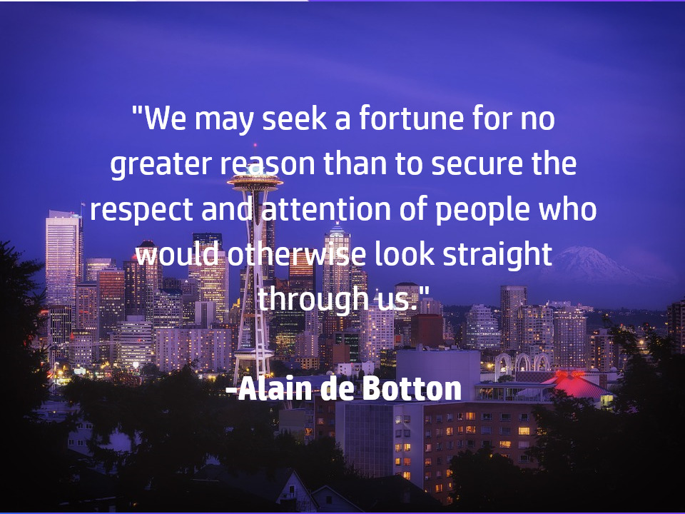 """We may seek a fortune for no greater reason than to secure the respect and attention of people who would otherwise look straight thorough us."" -Alain de Botton [960×720]"