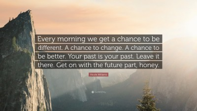 """Every morning we get a chance to be different. A chance to change. A chance to be better. Your past is your past. Leave it there. Get on with the future part, honey."" — Nicole Williams [3840;2160]"