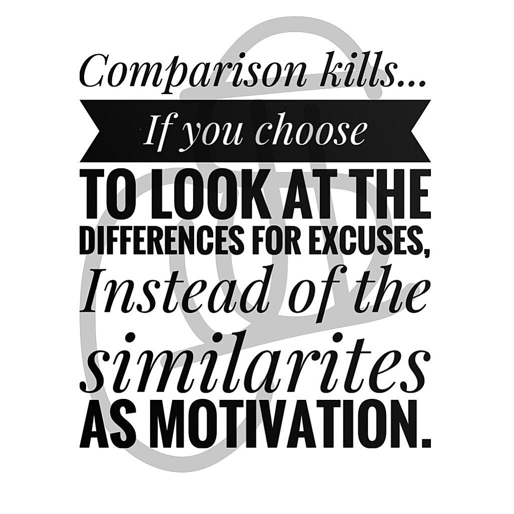 Comparison kills... T0 [00K AT THE DIFFERENCES FOR EXCUSES. Instead of the similarites AS MOTIVATION. https://inspirational.ly