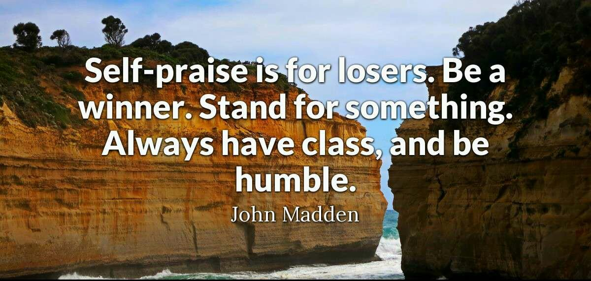 Self-praise is for losers. Be a winner. Stand for something. Always have class, and be humble. John Madden [1200;571]
