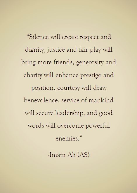 """""""Silence will create respect and dignity, justice and fair play will bring more friends, generosity and charity will enhance prestige and position, courtesywill draw benevolence, service of mankind will secure leadership, and good words will overcome powerful enemies."""" ~Imani Ali (AS) https://inspirational.ly"""