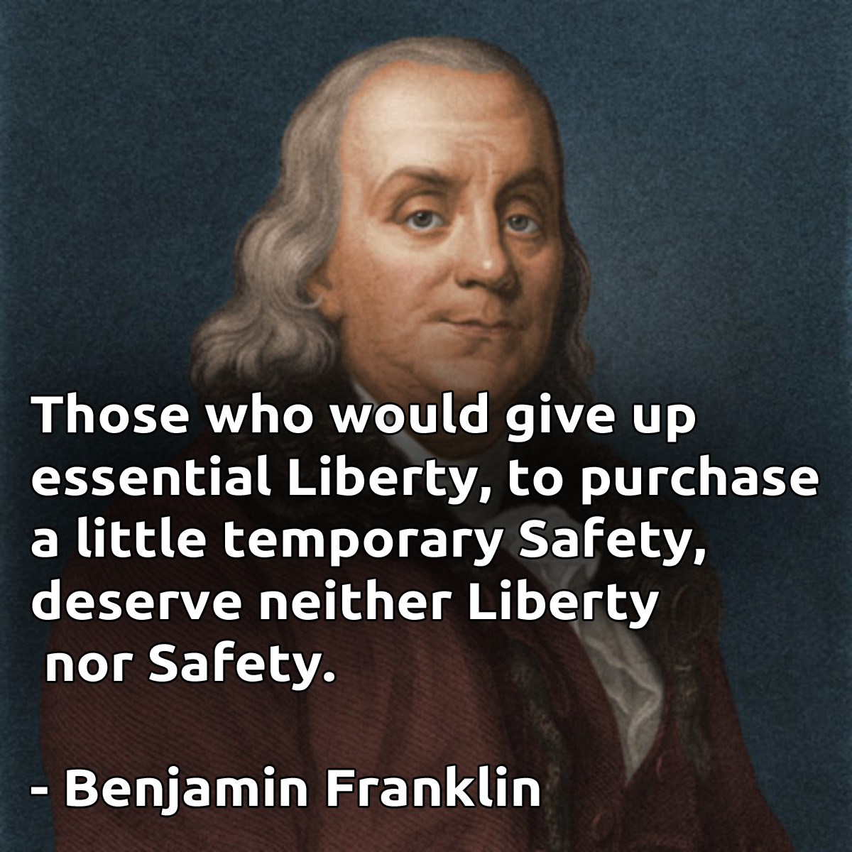 """Those who would give up essential Liberty, to purchase a little temporary Safety, deserve neither Liberty nor Safety."" – Benjamin Franklin [1200×1200]"
