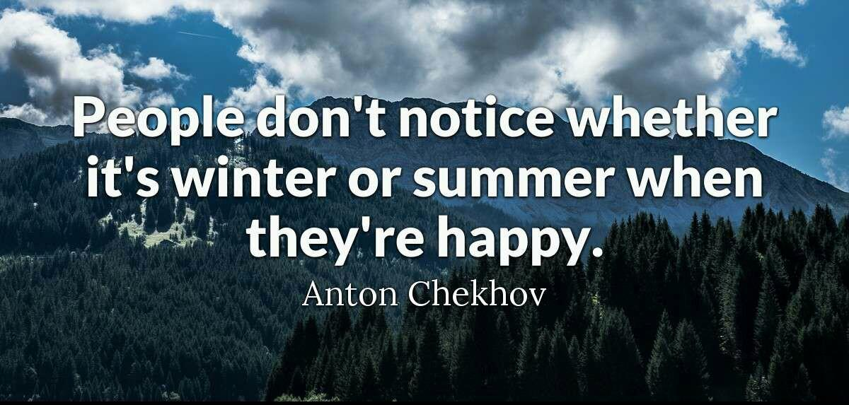 People don't notice whether it's winter or summer when they're happy. Anton Chekhov [1200;530]