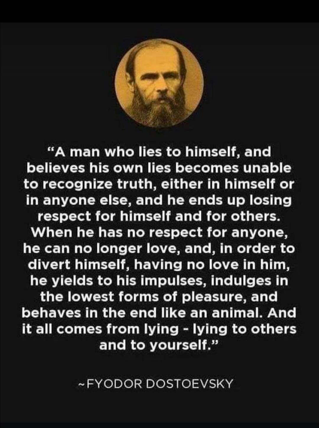 """A man who lies to himself, and believes his own lies becomes unable to recognize truth, either in himself or in anyone else, and he ends up losing respect for himself and for others."" Fyodor Dostoevsky. [1080×1446]"
