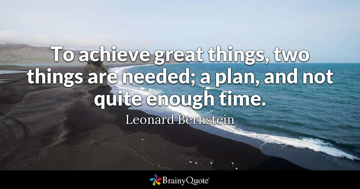 To achieve great things, two things are needed; a plan and not quite enough time. [Image]