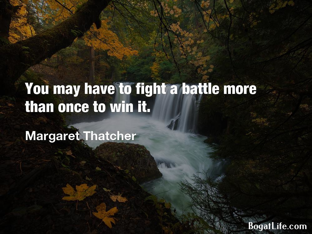 """You may have to fight a battle more than once to win it."" ~Margaret Thatcher [1000×750]"