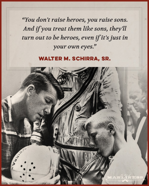 """You don't raise heroes, you raise sons. And if you treat them like sons, they'll turn out to be heroes, even if it's just in your own eyes."" –Walter M. Schirra, Sr. [500:625]"